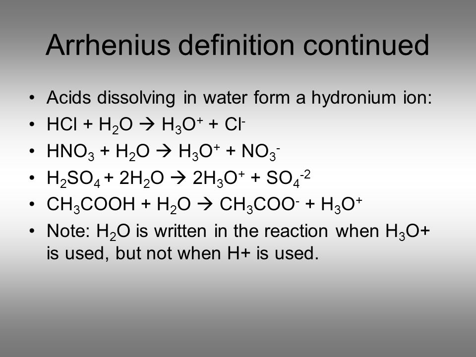 Arrhenius definition continued Acids dissolving in water form a hydronium ion: HCl + H 2 O H 3 O + + Cl - HNO 3 + H 2 O H 3 O + + NO 3 - H 2 SO 4 + 2H