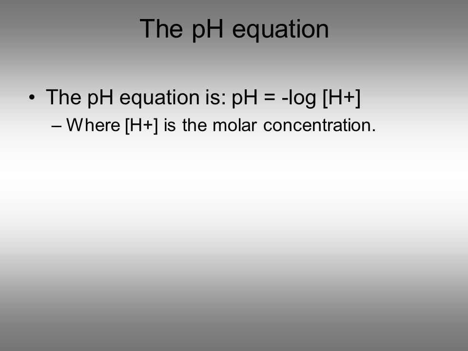 The pH equation The pH equation is: pH = -log [H+] –Where [H+] is the molar concentration.
