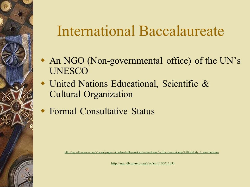 International Baccalaureate An NGO (Non-governmental office) of the UNs UNESCO United Nations Educational, Scientific & Cultural Organization Formal Consultative Status http://ngo-db.unesco.org/s/or/en?page=7&order=birthyear&sort=desc&amp%3Bsort=asc&amp%3Baddcity_1_en=Santiago http://ngo-db.unesco.org/r/or/en/1100014533