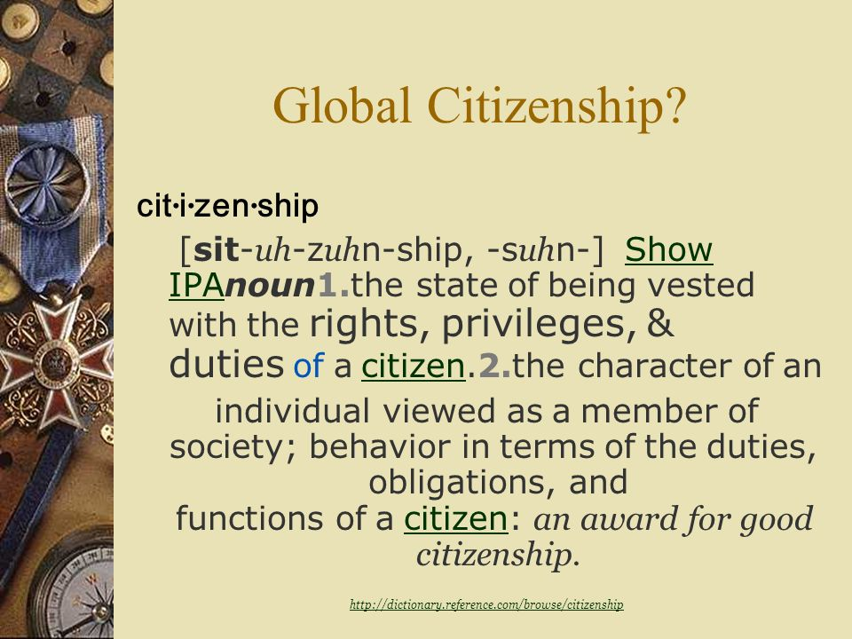 Global Citizens? Definition of CITIZEN 1: an inhabitant of a city or town; especially : one entitled to the rights and privileges of a freeman2 : a me