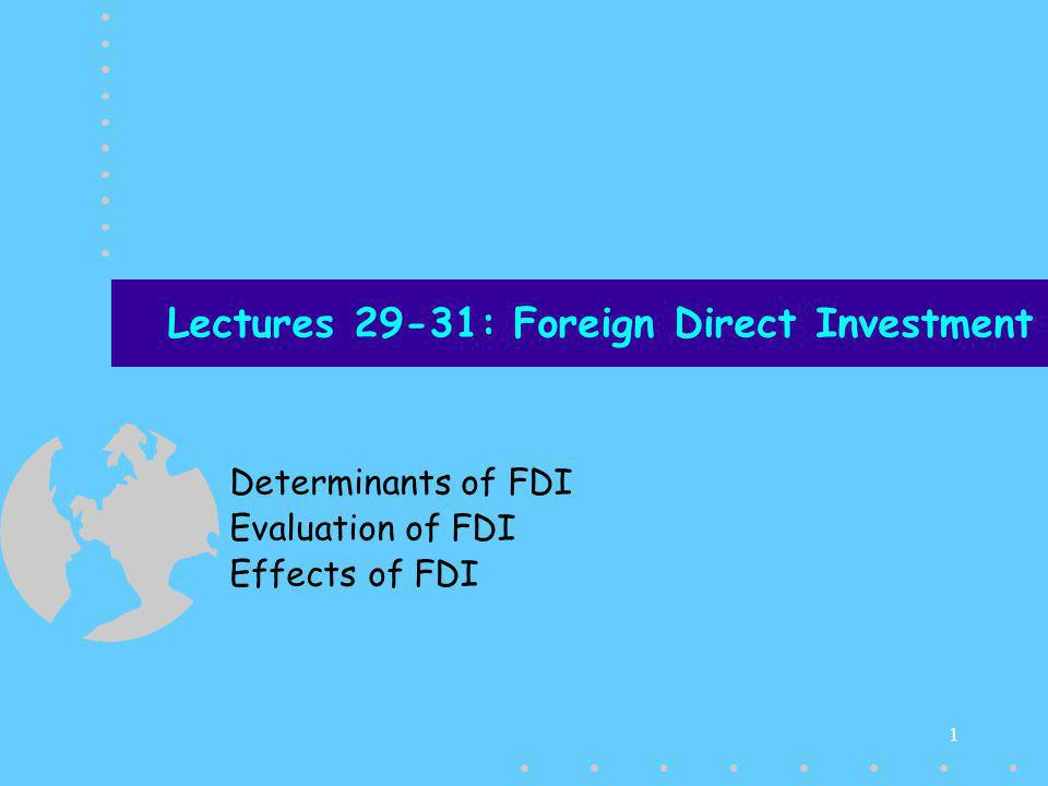 1 Lectures 29-31: Foreign Direct Investment Determinants of FDI Evaluation of FDI Effects of FDI