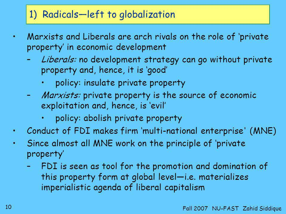 10 Fall 2007 NU-FAST Zahid Siddique 1) Radicalsleft to globalization Marxists and Liberals are arch rivals on the role of private property in economic