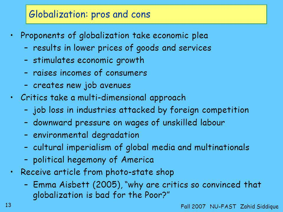 13 Fall 2007 NU-FAST Zahid Siddique Proponents of globalization take economic plea –results in lower prices of goods and services –stimulates economic
