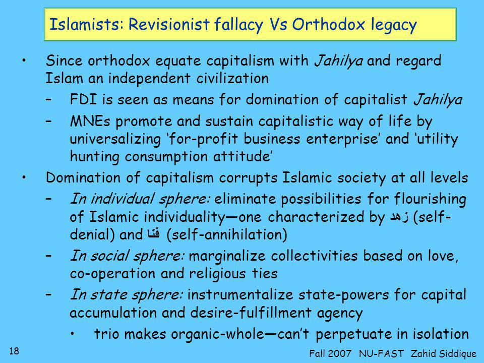 18 Fall 2007 NU-FAST Zahid Siddique Islamists: Revisionist fallacy Vs Orthodox legacy Since orthodox equate capitalism with Jahilya and regard Islam a