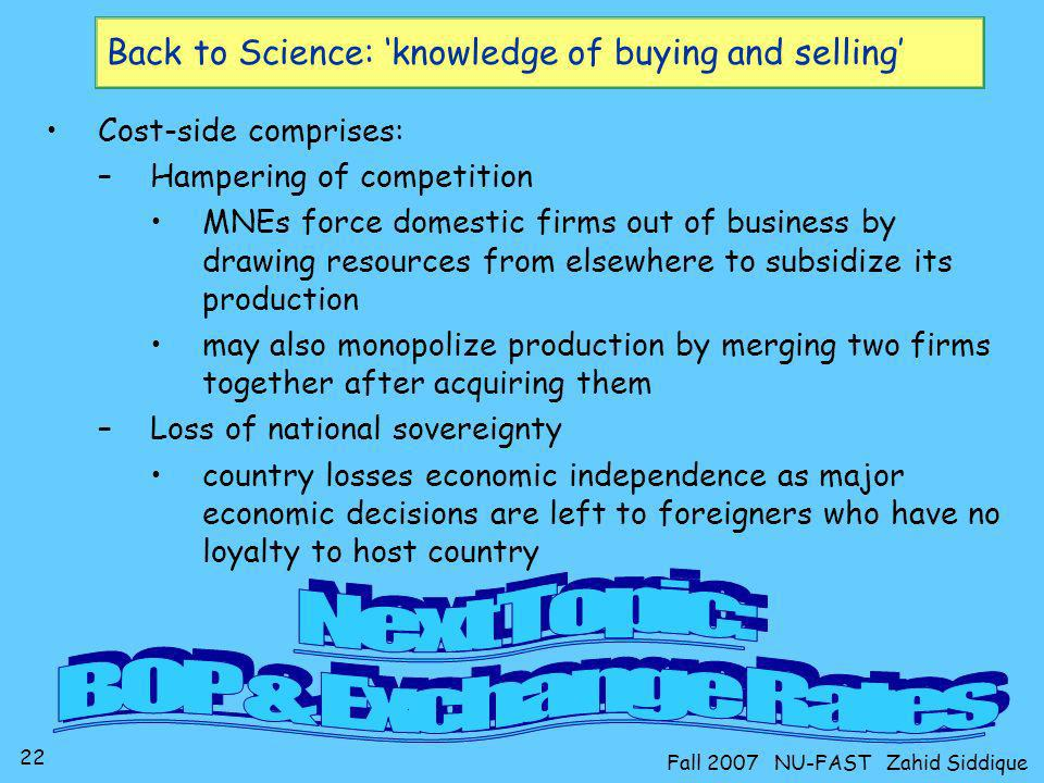 22 Fall 2007 NU-FAST Zahid Siddique Back to Science: knowledge of buying and selling Cost-side comprises: –Hampering of competition MNEs force domesti