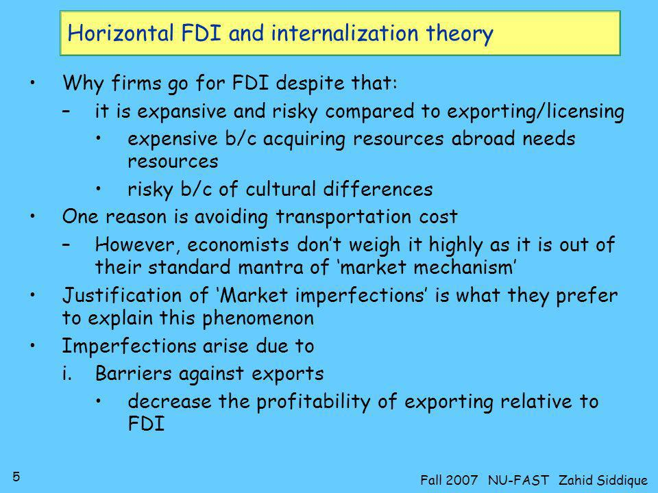 5 Fall 2007 NU-FAST Zahid Siddique Horizontal FDI and internalization theory Why firms go for FDI despite that: –it is expansive and risky compared to