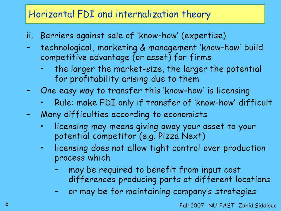 6 Fall 2007 NU-FAST Zahid Siddique Horizontal FDI and internalization theory ii.Barriers against sale of know-how (expertise) –technological, marketin