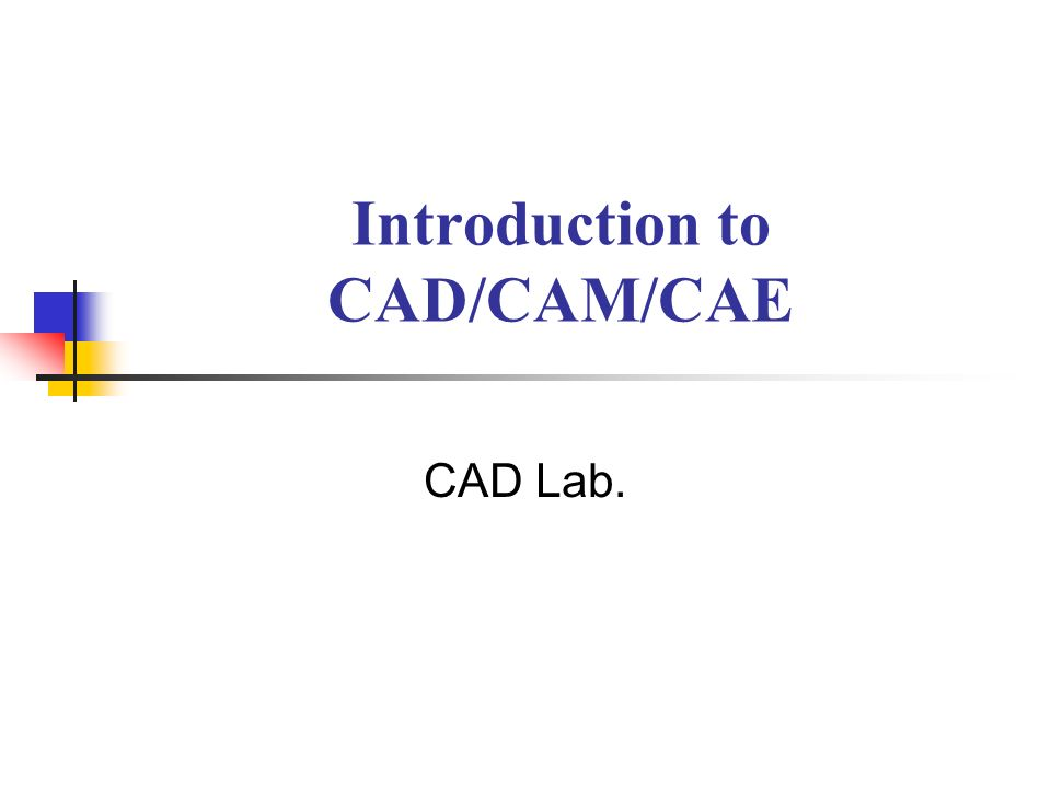 Introduction to CAD/CAM/CAE CAD Lab.