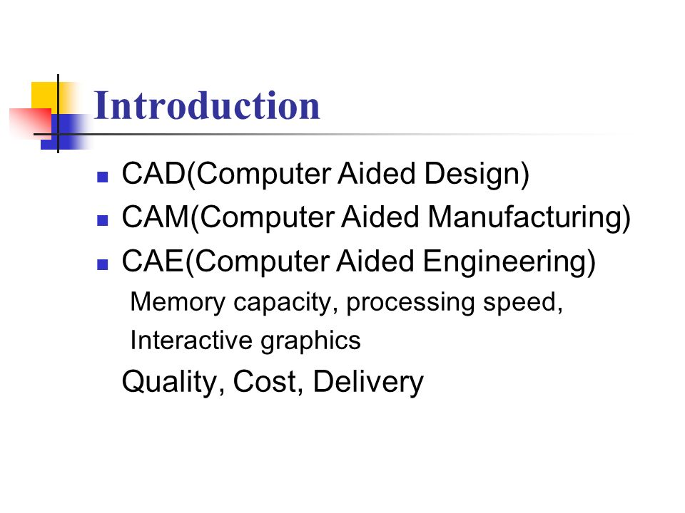 Introduction CAD(Computer Aided Design) CAM(Computer Aided Manufacturing) CAE(Computer Aided Engineering) Memory capacity, processing speed, Interacti