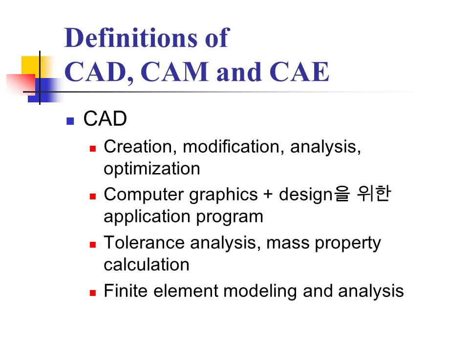 Definitions of CAD, CAM and CAE CAD Creation, modification, analysis, optimization Computer graphics + design application program Tolerance analysis,