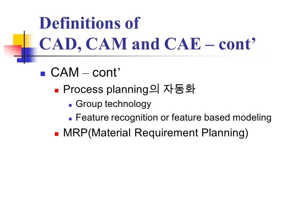 Definitions of CAD, CAM and CAE – cont CAM – cont Process planning Group technology Feature recognition or feature based modeling MRP(Material Require