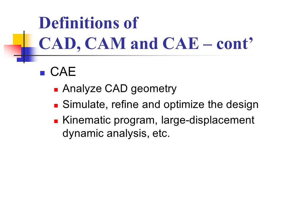 Definitions of CAD, CAM and CAE – cont CAE Analyze CAD geometry Simulate, refine and optimize the design Kinematic program, large-displacement dynamic