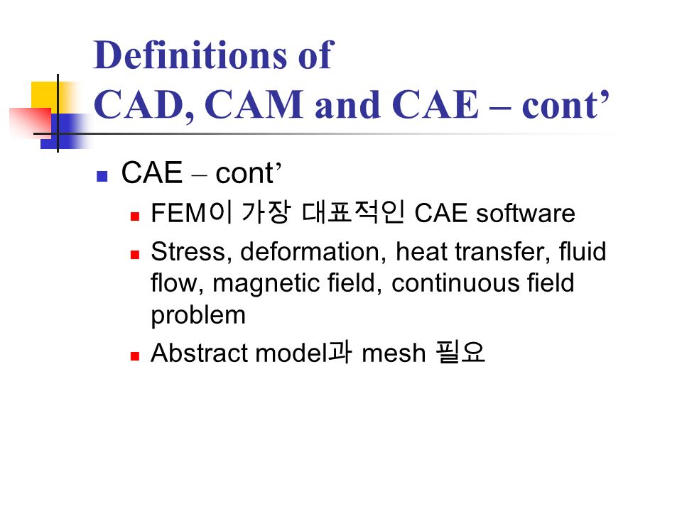 Definitions of CAD, CAM and CAE – cont CAE – cont FEM CAE software Stress, deformation, heat transfer, fluid flow, magnetic field, continuous field pr