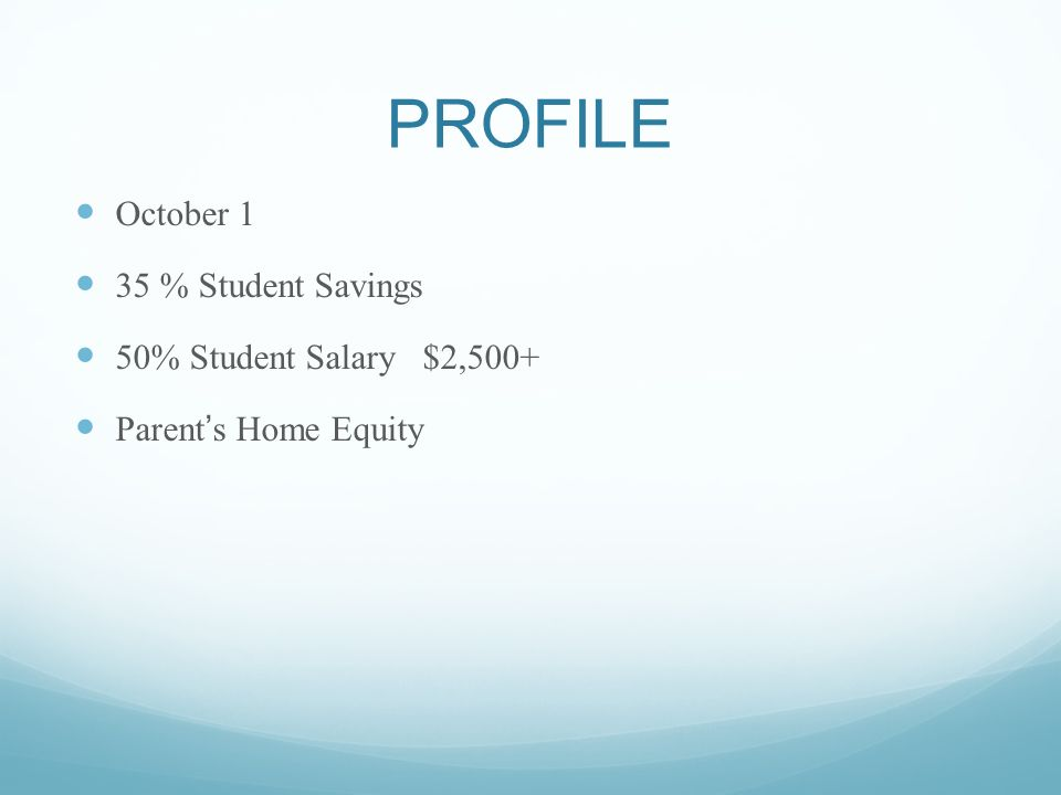 PROFILE October 1 35 % Student Savings 50% Student Salary $2,500+ Parents Home Equity