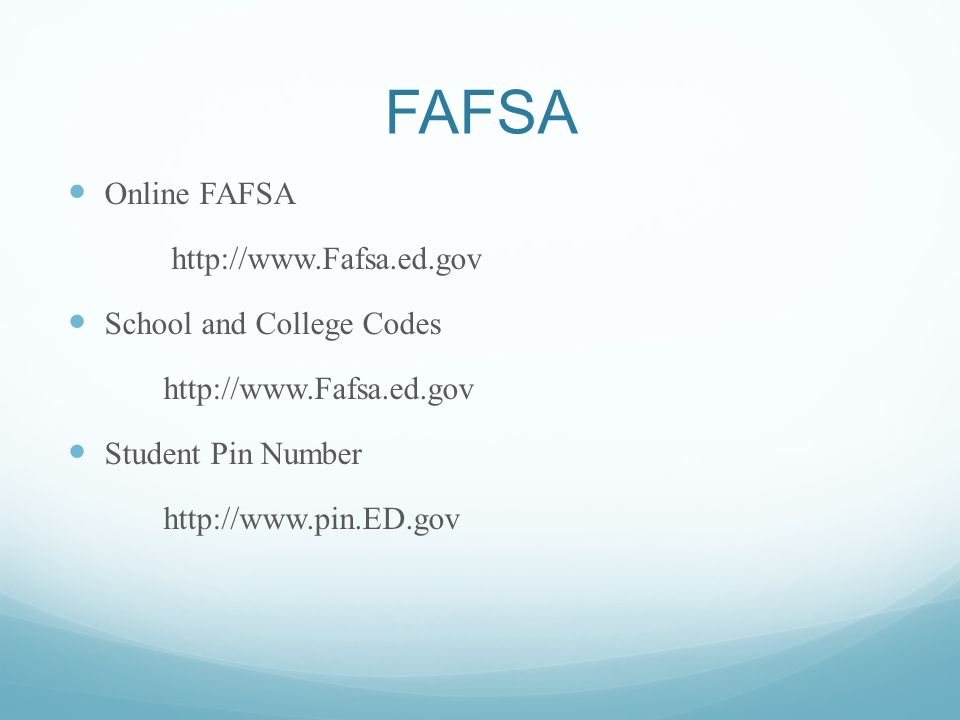 FAFSA Online FAFSA http://www.Fafsa.ed.gov School and College Codes http://www.Fafsa.ed.gov Student Pin Number http://www.pin.ED.gov