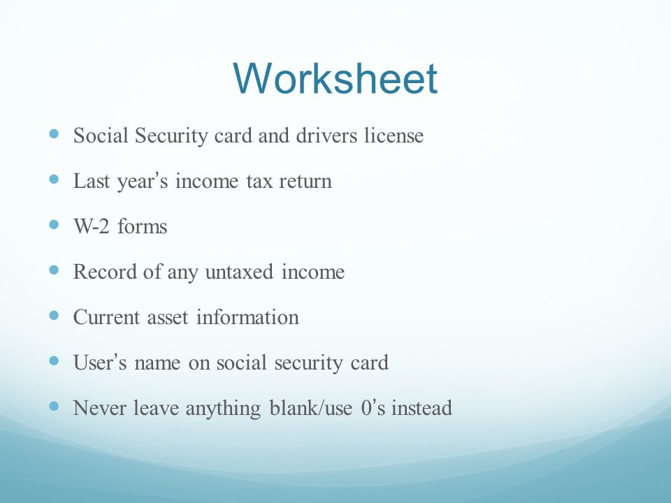 Worksheet Social Security card and drivers license Last years income tax return W-2 forms Record of any untaxed income Current asset information Users name on social security card Never leave anything blank/use 0s instead