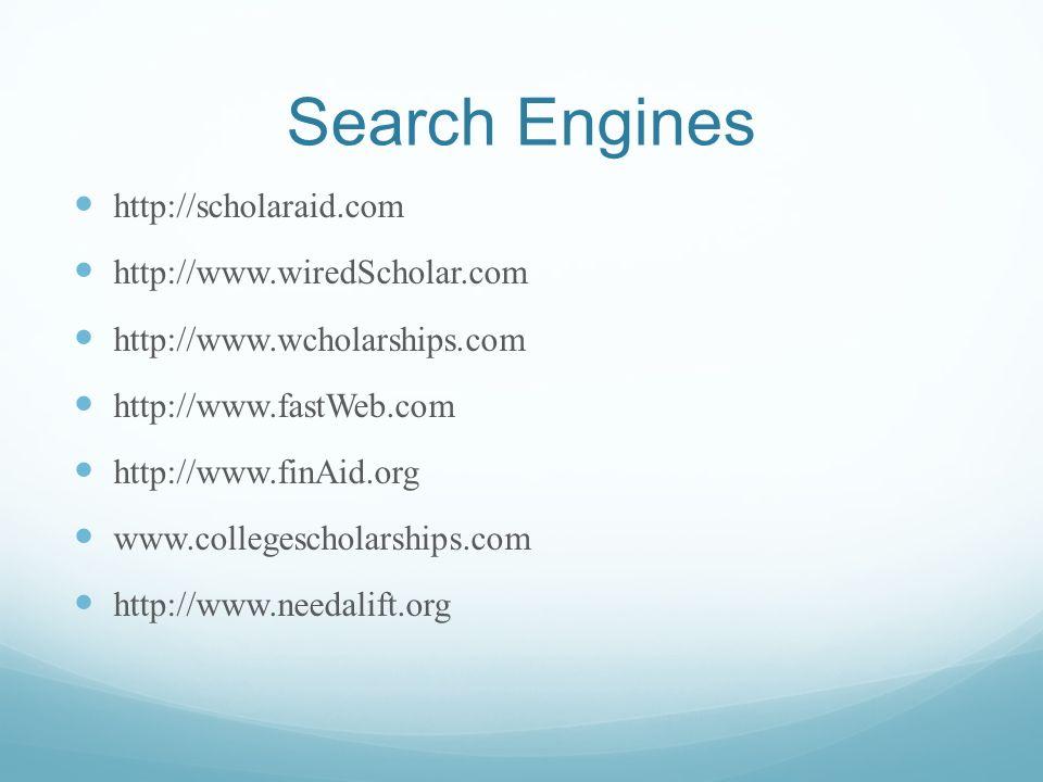 Search Engines http://scholaraid.com http://www.wiredScholar.com http://www.wcholarships.com http://www.fastWeb.com http://www.finAid.org www.collegescholarships.com http://www.needalift.org