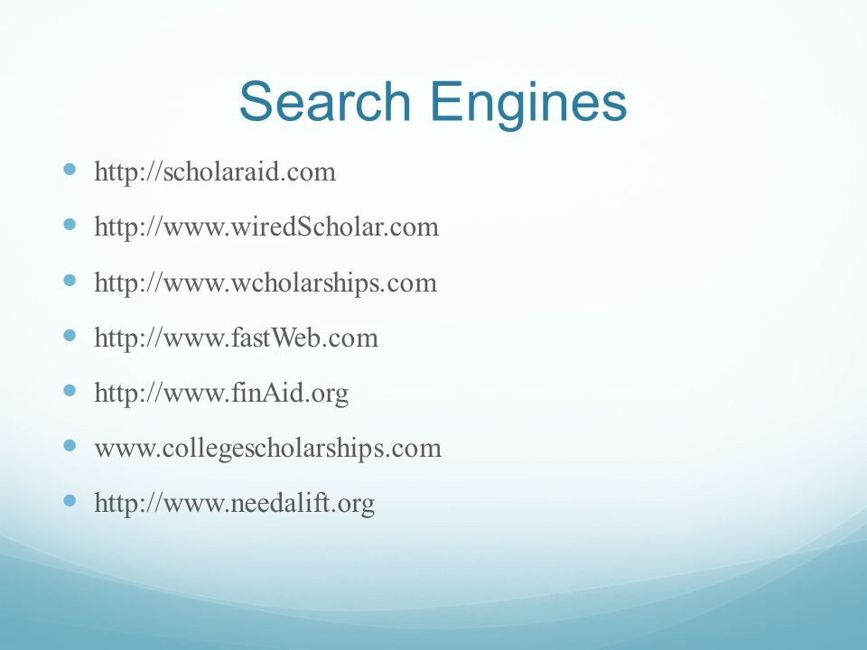 Search Engines http://scholaraid.com http://www.wiredScholar.com http://www.wcholarships.com http://www.fastWeb.com http://www.finAid.org www.colleges
