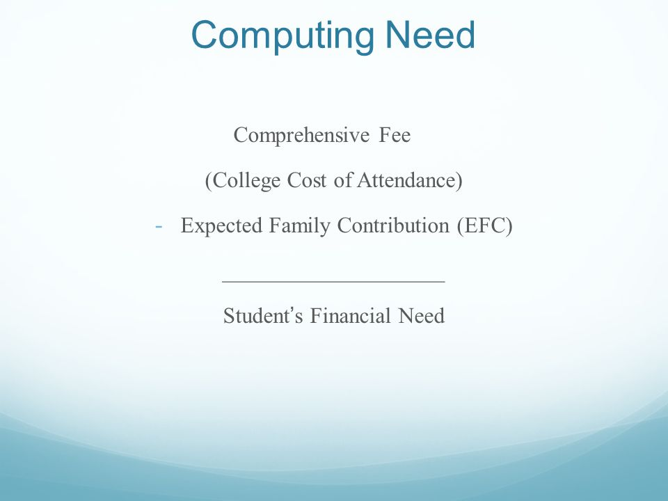 Computing Need Comprehensive Fee (College Cost of Attendance) - Expected Family Contribution (EFC) ____________________ Students Financial Need