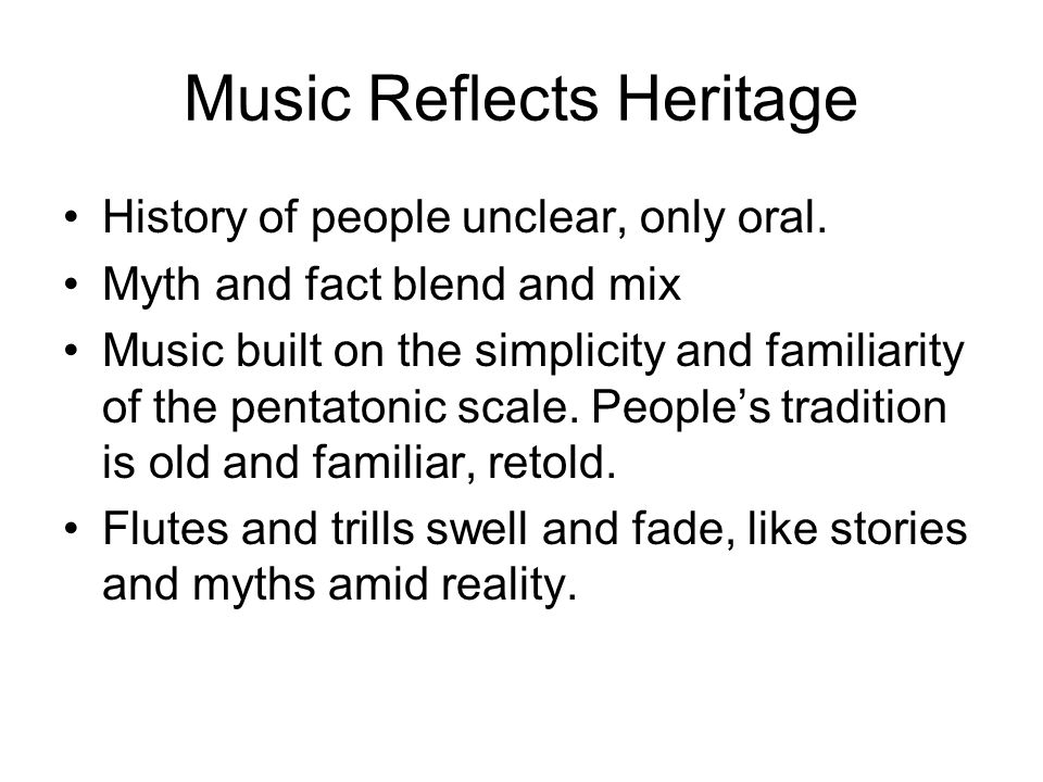 Music Reflects Heritage History of people unclear, only oral. Myth and fact blend and mix Music built on the simplicity and familiarity of the pentato