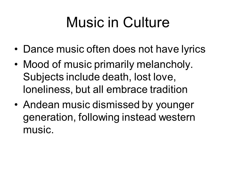 Music in Culture Dance music often does not have lyrics Mood of music primarily melancholy. Subjects include death, lost love, loneliness, but all emb