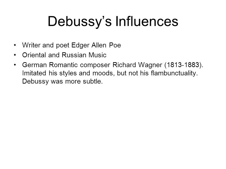 Debussys Influences Writer and poet Edger Allen Poe Oriental and Russian Music German Romantic composer Richard Wagner (1813-1883). Imitated his style