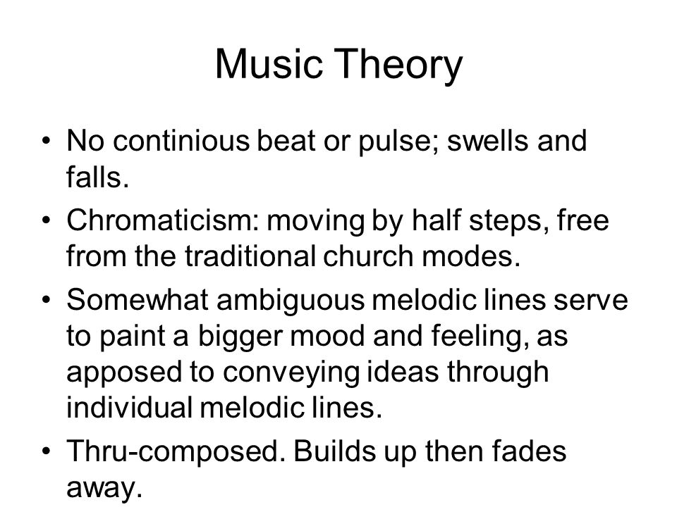 Music Theory No continious beat or pulse; swells and falls. Chromaticism: moving by half steps, free from the traditional church modes. Somewhat ambig