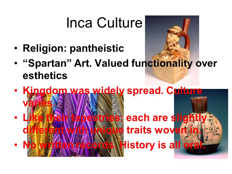 Inca Culture Religion: pantheistic Spartan Art. Valued functionality over esthetics Kingdom was widely spread. Culture varies. Like their tapestries: