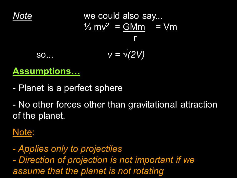 Note we could also say... ½ mv 2 = GMm = Vm r so...v = (2V) Assumptions… - Planet is a perfect sphere - No other forces other than gravitational attra