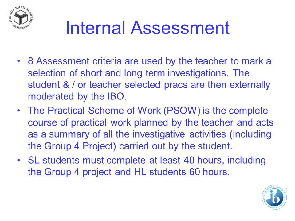 Internal Assessment 8 Assessment criteria are used by the teacher to mark a selection of short and long term investigations.