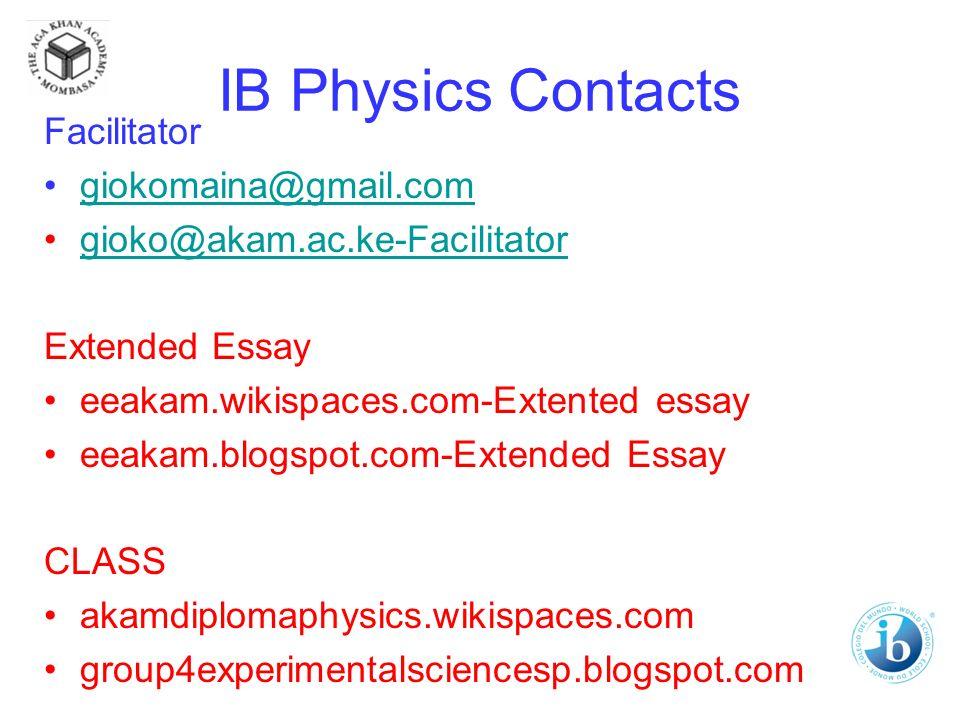 IB Physics Contacts Facilitator giokomaina@gmail.com gioko@akam.ac.ke-Facilitator Extended Essay eeakam.wikispaces.com-Extented essay eeakam.blogspot.com-Extended Essay CLASS akamdiplomaphysics.wikispaces.com group4experimentalsciencesp.blogspot.com