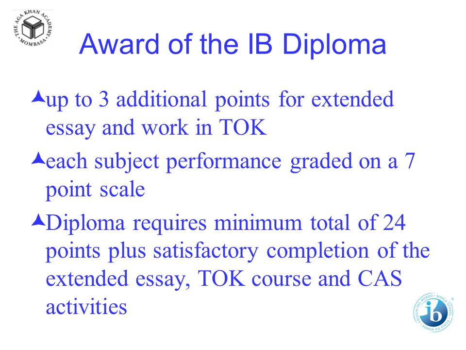 Award of the IB Diploma up to 3 additional points for extended essay and work in TOK each subject performance graded on a 7 point scale Diploma requires minimum total of 24 points plus satisfactory completion of the extended essay, TOK course and CAS activities