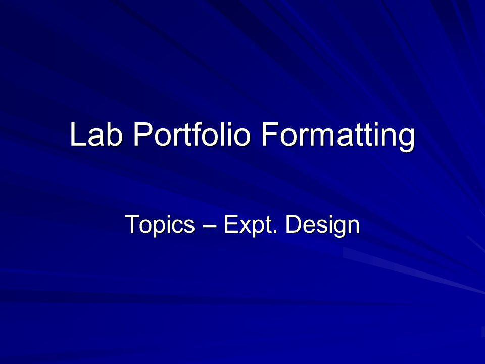Lab Portfolio Formatting Topics – Expt. Design