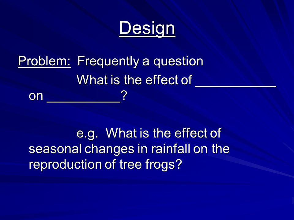 Design Problem: Frequently a question What is the effect of ___________ on __________? e.g. What is the effect of seasonal changes in rainfall on the