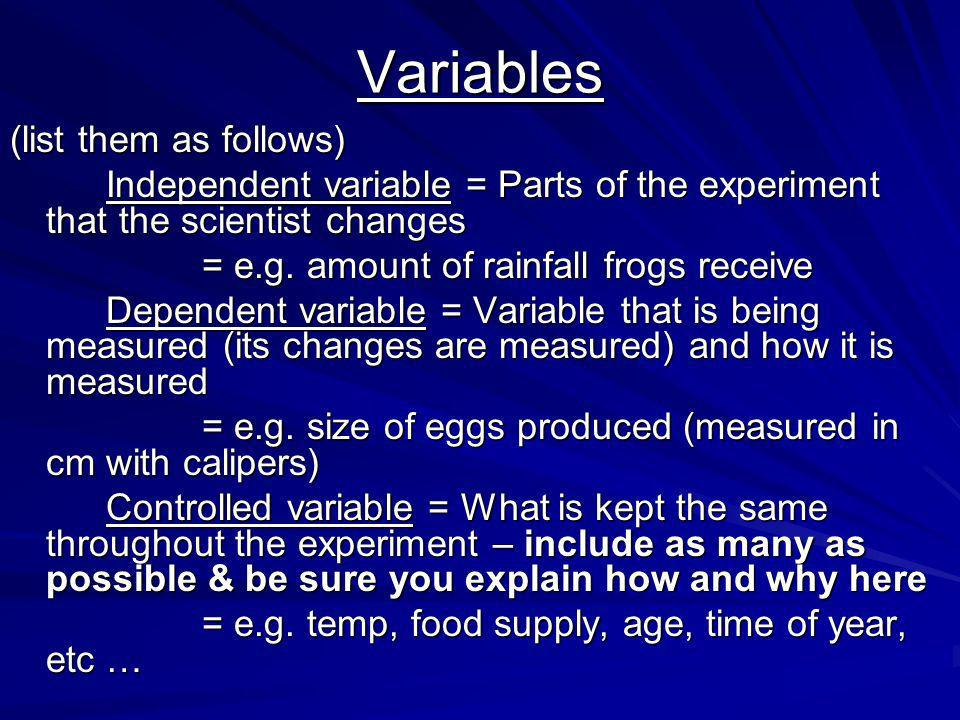 Variables (list them as follows) Independent variable = Parts of the experiment that the scientist changes = e.g.