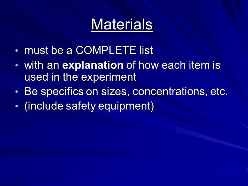 Materials must be a COMPLETE list must be a COMPLETE list with an explanation of how each item is used in the experiment with an explanation of how each item is used in the experiment Be specifics on sizes, concentrations, etc.