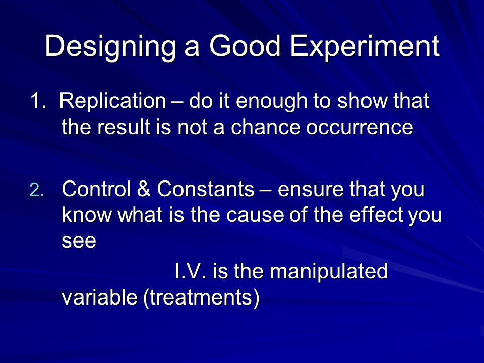Designing a Good Experiment 1. Replication – do it enough to show that the result is not a chance occurrence 2. Control & Constants – ensure that you
