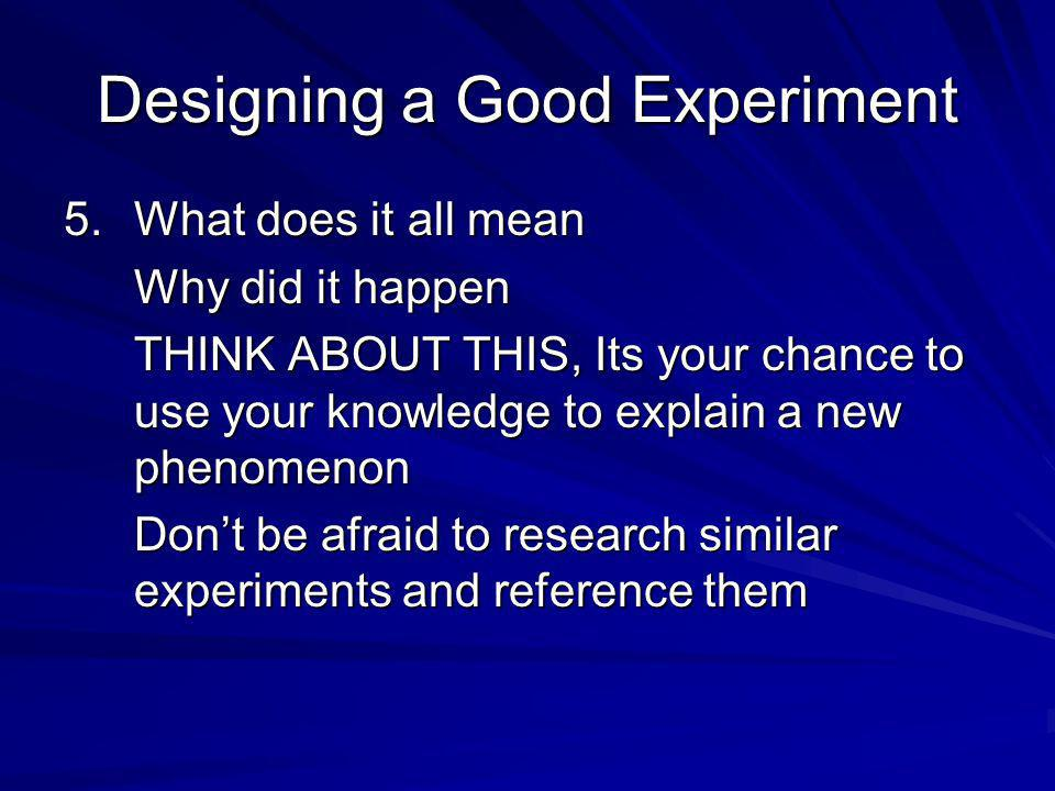 Designing a Good Experiment 5.What does it all mean Why did it happen THINK ABOUT THIS, Its your chance to use your knowledge to explain a new phenomenon Dont be afraid to research similar experiments and reference them