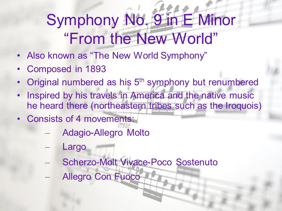 Symphony No. 9 in E Minor From the New World Also known as The New World Symphony Composed in 1893 Original numbered as his 5 th symphony but renumber