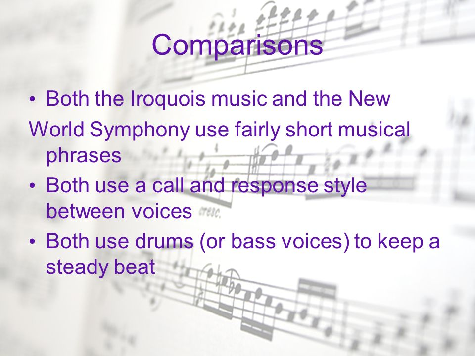 Comparisons Both the Iroquois music and the New World Symphony use fairly short musical phrases Both use a call and response style between voices Both