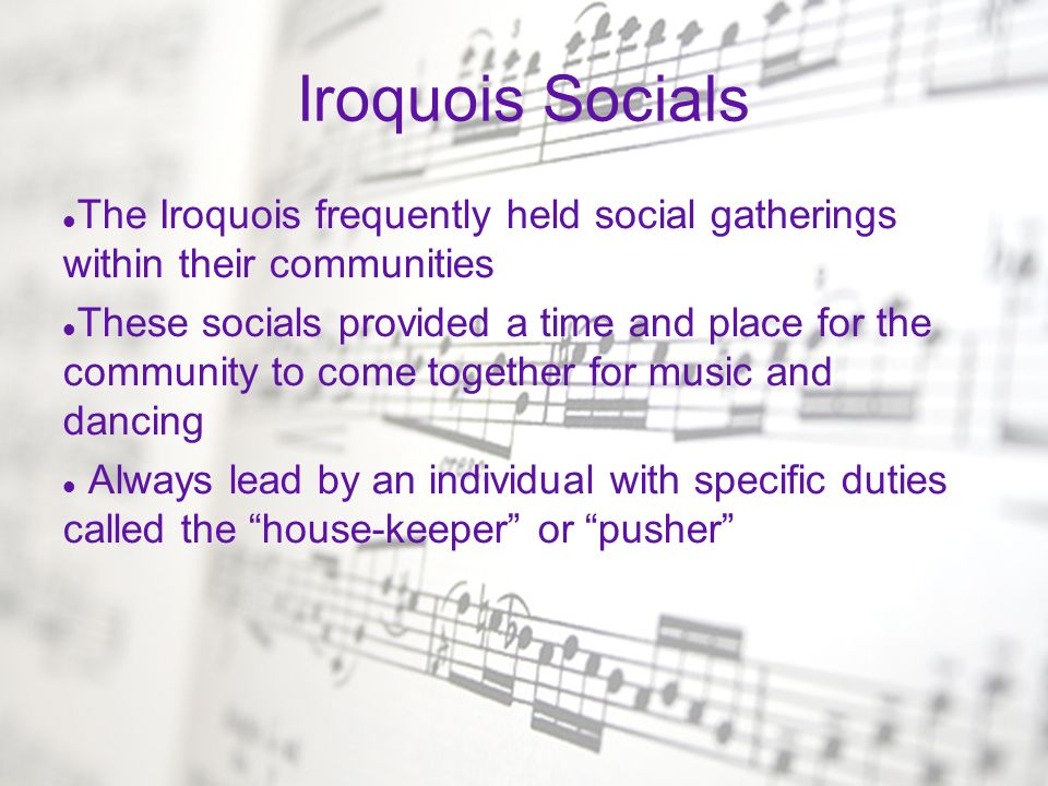 Traditional Iroquois Music Played for religious and entertainment purposes Music always danced to counter clock-wise 3 main types of dances/songs – Stomp, fish, and side-step shuffle Instruments used: – Flutes, rattles, drums, and other various percussion instruments Music sung in antiphony Characteristics of Iroquois music: – Rhythmic complexity, shifts in meter, call and response, short phrases, shouting, and tones based on the pentatonic scale