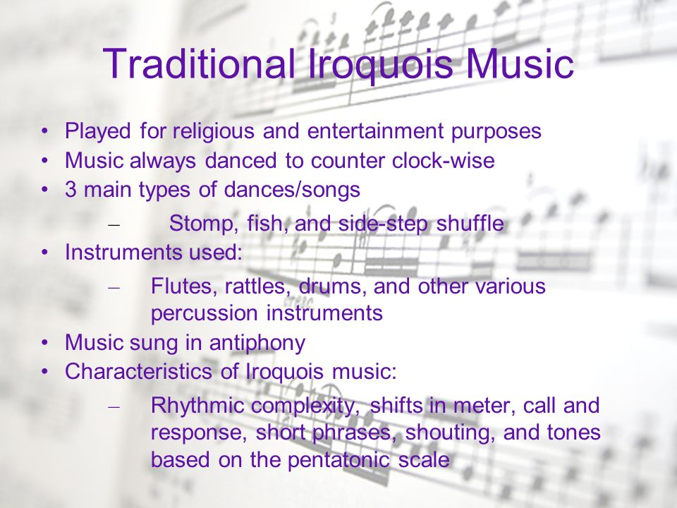 Traditional Iroquois Music Played for religious and entertainment purposes Music always danced to counter clock-wise 3 main types of dances/songs – St