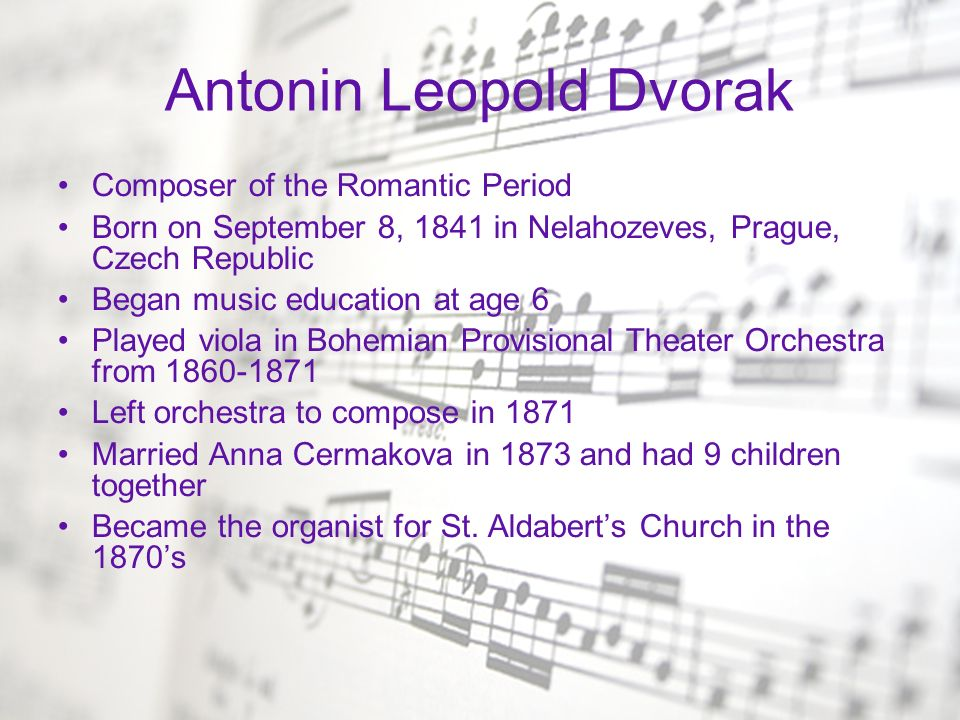 Dvorak continued Befriended Johann Brahms in 1877 who helped him publish his works Received honorary degree from Cambridge University in 1891 Director of the National Conservatory of Music in New York from 1892-1895 Returned to Bohemia in 1895 1901-1904 succeeded Antonin Bennewitz as Director of the Conservatory in Prague Died in 1904 due to heart failure Buried in Vysehrad Cemetery in Prague