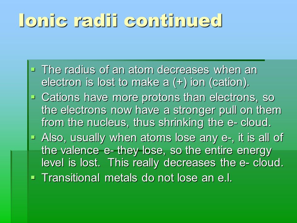 Ionic radii The radius of an atom increases when an electron is added to make a (-) ion (anion). The radius of an atom increases when an electron is a