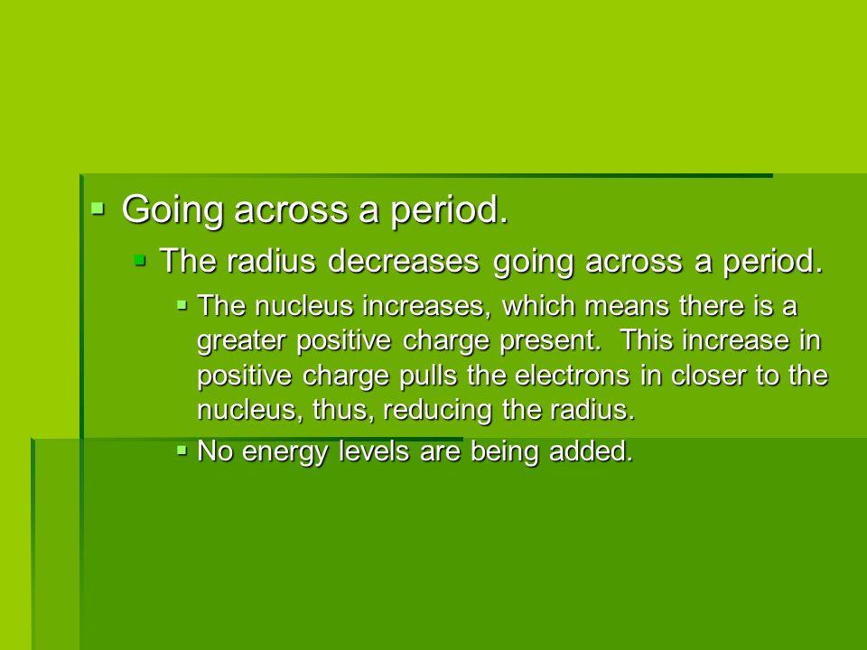 Going across a period.Going across a period. The radius decreases going across a period.