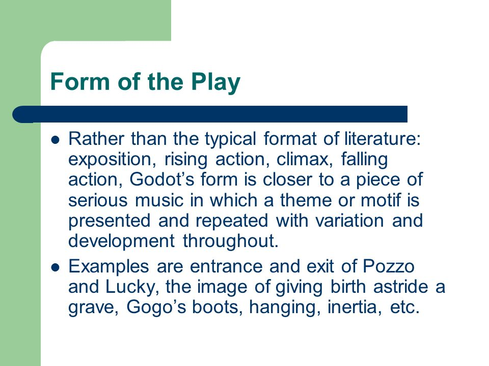 Form of the Play Rather than the typical format of literature: exposition, rising action, climax, falling action, Godots form is closer to a piece of serious music in which a theme or motif is presented and repeated with variation and development throughout.