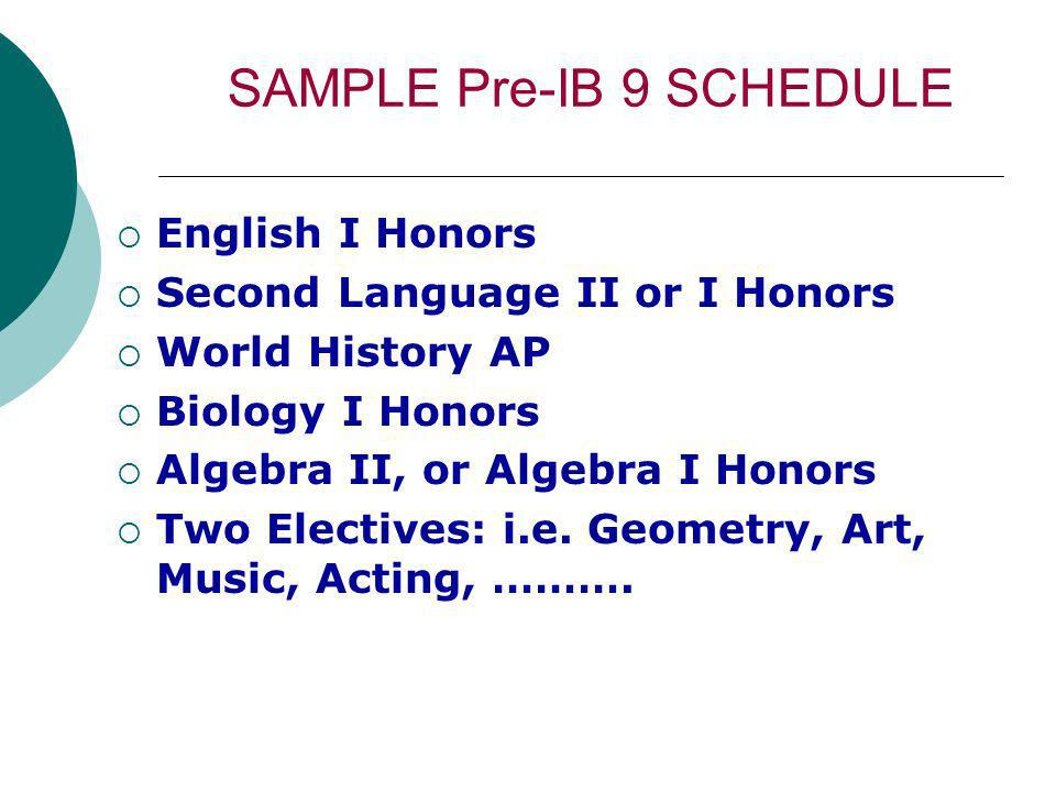 SAMPLE Pre-IB 9 SCHEDULE English I Honors Second Language II or I Honors World History AP Biology I Honors Algebra II, or Algebra I Honors Two Electives: i.e.