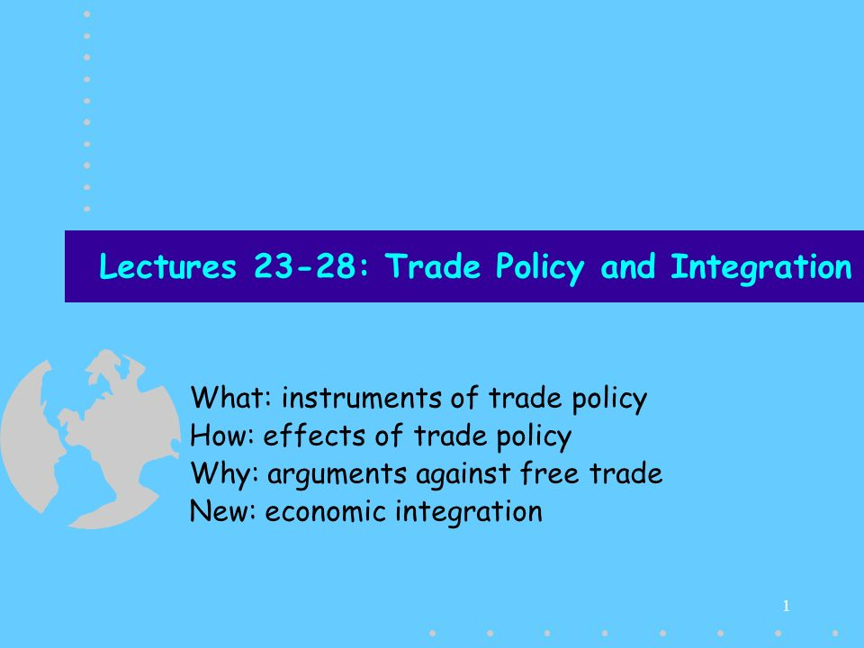 1 Lectures 23-28: Trade Policy and Integration What: instruments of trade policy How: effects of trade policy Why: arguments against free trade New: economic integration