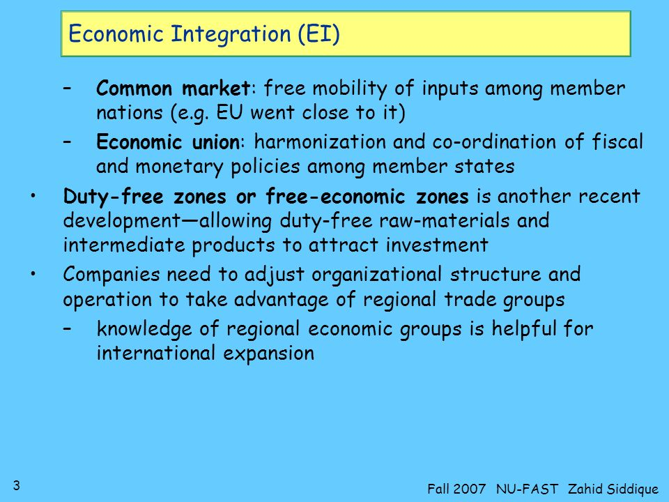 3 Fall 2007 NU-FAST Zahid Siddique Economic Integration (EI) –Common market: free mobility of inputs among member nations (e.g.