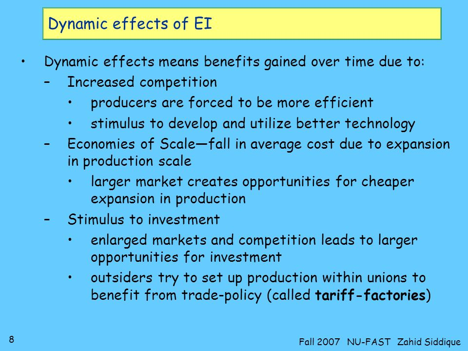 8 Fall 2007 NU-FAST Zahid Siddique Dynamic effects of EI Dynamic effects means benefits gained over time due to: –Increased competition producers are forced to be more efficient stimulus to develop and utilize better technology –Economies of Scalefall in average cost due to expansion in production scale larger market creates opportunities for cheaper expansion in production –Stimulus to investment enlarged markets and competition leads to larger opportunities for investment outsiders try to set up production within unions to benefit from trade-policy (called tariff-factories)